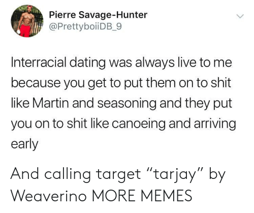 """Interracial: Pierre Savage-Hunter  @PrettyboiiDB_9  Interracial dating was always live to me  because you get to put them on to shit  like Martin and seasoning and they put  you on to shit like canoeing and arriving  early And calling target """"tarjay"""" by Weaverino MORE MEMES"""