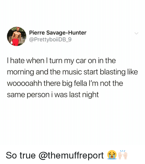 Funny, Music, and Savage: Pierre Savage-Hunter  @PrettyboiiDB_9  l hate when l turn my car on in the  morning and the music start blasting like  wooooahh there big fella I'm not the  same person i was last night So true @themuffreport 😭🙌🏻