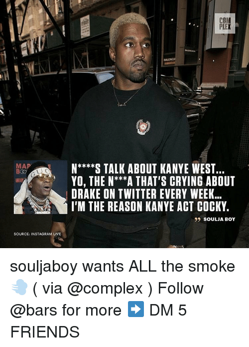 Complex, Crying, and Drake: PIEX  MAP  N**S TALK ABOUT KANYE WEST..  YO, THE N***A THAT'S CRYING ABOUT  DRAKE ON TWITTER EVERY WEEK.  I'M THE REASON KANYE ACT COCKY.  99 SOULJA BOY  SOURCE: INSTAGRAM LIVE souljaboy wants ALL the smoke 💨 ( via @complex ) Follow @bars for more ➡️ DM 5 FRIENDS