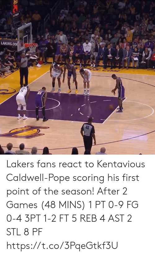 Pope Francis: piey  LAKERS.CO  UOS S  40 Lakers fans react to Kentavious Caldwell-Pope scoring his first point of the season!   After 2 Games (48 MINS) 1 PT  0-9 FG 0-4 3PT 1-2 FT 5 REB 4 AST 2 STL 8 PF https://t.co/3PqeGtkf3U