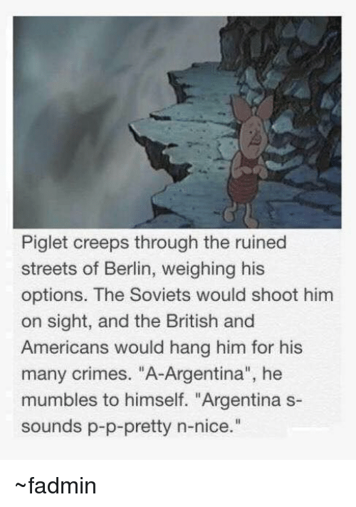 """Americanness: Piglet creeps through the ruined  streets of Berlin, weighing his  options. The Soviets would shoot him  on sight, and the British and  Americans would hang him for his  many crimes. """"A-Argentina"""", he  mumbles to himself. """"Argentina s-  sounds p-p-pretty n-nice ~fadmin"""