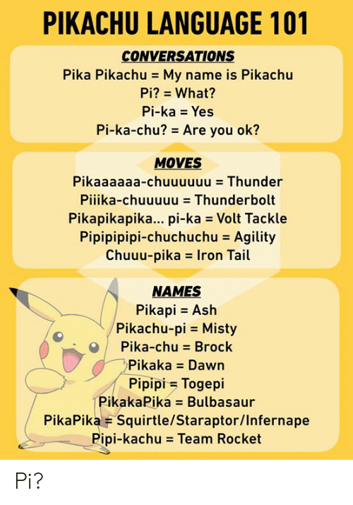 Ash, Bulbasaur, and Dank: PIKACHU LANGUAGE 101  CONVERSATIONS  Pika Pikachu - My name is Pikachu  Pi? What?  Pi-ka Yes  Pi-ka-chu? Are you ok?  MOVES  Pikaaaaaa-chuuuuuu Thunder  Pilika-chuuuuu = Thunderbolt  Pikapikapika... pi-ka Volt Tackle  Pipipipipi-chuchuchu = Agility  Chuuu-pikas Iron Tail  NAMES  Pikapi Ash  Pikachu-pi Misty  Pika-chu Brock  Pikaka Dawn  Pipipi Togepi  PikakaPika Bulbasaur  PikaPika F Squirtle/Staraptor/Infernape  Pipi-kachu = Team Rocket Pi?