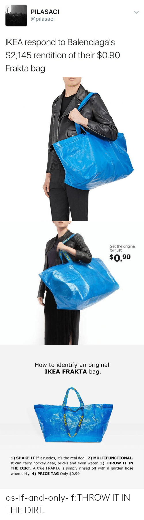 Hockey, Ikea, and Target: PILASACI  @pilasaci  IKEA respond to Balenciaga's  $2,145 rendition of their $0.90  Frakta bag   Get the original  for just  $0.90   How to identify an original  IKEA FRAKTA bag  1) SHAKE IT If it rustles, it's the real deal. 2) MULTIFUNCTIONAL.  It can carry hockey gear, bricks and even water. 3) THROW IT IN  THE DIRT. A true FRAKTA is simply rinsed off with a garden hose  when dirty. 4) PRICE TAG Only $0.99 as-if-and-only-if:THROW IT IN THE DIRT.