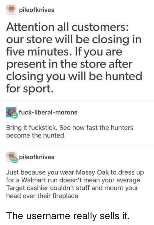 Hunted: pileofknives  Attention all customers:  our store will be closing in  five minutes. If you are  present in the store after  closing you will be hunted  for sport.  fuck-liberal-morons  ti  Bring it fuckstick. See how fast the hunters  become the hunted.  pileofknives  Just because you wear Mossy Oak to dress up  for a Walmart run doesn't mean your average  Target cashier couldn't stuff and mount your  head over their fireplace The username really sells it.