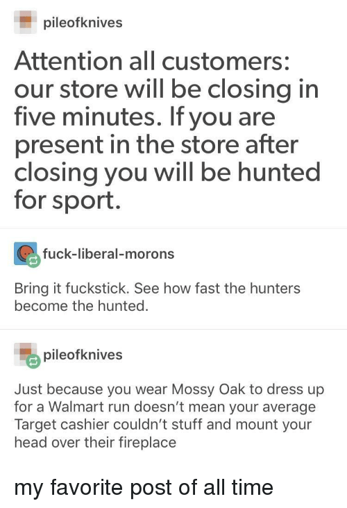Hunted: pileofknives  Attention all customers:  our store will be closing in  five minutes. If you are  present in the store after  closing you will be hunted  for sport.  fuck-liberal-morons  Bring it fuckstick. See how fast the hunters  become the hunted.  pileofknives  Just because you wear Mossy Oak to dress up  for a Walmart run doesn't mean your average  head over their fireplace my favorite post of all time