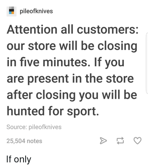 Hunted: pileofknives  Attention all customers:  our store will be closing  in five minutes. If you  are present in the store  after closing you will be  hunted for sport.  Source: pileofknives  25,504 notes If only