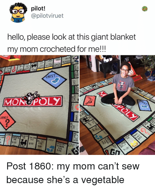 Baltic: pilot.!  @pilotviruet  hello, please look at this giant blanket  my mom crocheted for me!!!  9051  EHEST  MONUPOLY  CHAICE  READING  ORIENTA  INC DME  TAX  MONT  CHEST  BALTIC  $100  $207 AVE  RANEAN  AVE  $60  %200  60 Post 1860: my mom can't sew because she's a vegetable