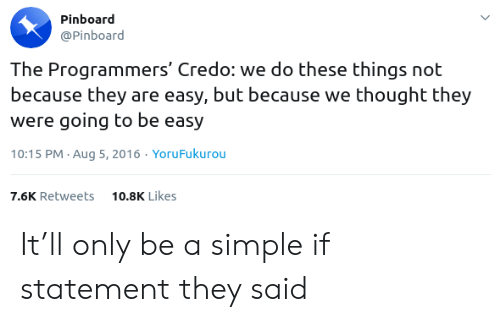 Thought, Simple, and Easy: Pinboard  @Pinboard  The Programmers' Credo: we do these things not  because they are easy, but because we thought they  were going to be easy  10:15 PM Aug 5, 2016. YoruFukurou  10.8K Likes  7.6K Retweets It'll only be a simple if statement they said