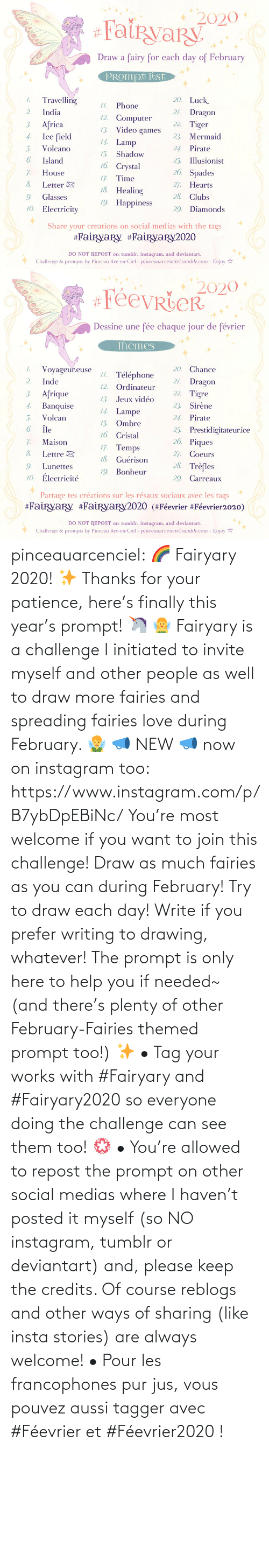 Search: pinceauarcenciel: 🌈 Fairyary 2020! ✨ Thanks for your patience, here's finally this year's prompt! 🦄 🧚‍♀️ Fairyary is a challenge I initiated to invite myself and other people as well to draw more fairies and spreading fairies love during February. 🧚‍♂️ 📣 NEW 📣 now on instagram too: https://www.instagram.com/p/B7ybDpEBiNc/ You're most welcome if you want to join this challenge! Draw as much fairies as you can during February! Try to draw each day! Write if you prefer writing to drawing, whatever! The prompt is only here to help you if needed~ (and there's plenty of other February-Fairies themed prompt too!) ✨ • Tag your works with #Fairyary and #Fairyary2020 so everyone doing the challenge can see them too! 💮 • You're allowed to repost the prompt on other social medias where I haven't posted it myself (so NO instagram, tumblr or deviantart) and, please keep the credits. Of course reblogs and other ways of sharing (like insta stories) are always welcome!