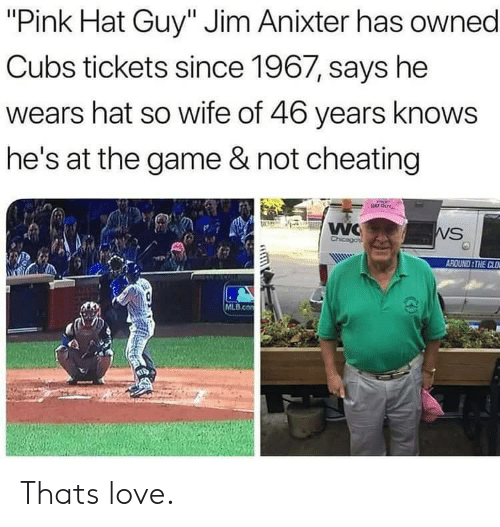 "Cubs: ""Pink Hat Guy"" Jim Anixter has owned  Cubs tickets since 1967, says he  wears hat so wife of 46 years knows  he's at the game & not cheating  WC  Chicagos  WS  AROUND THE CLO  MLB.co Thats love."