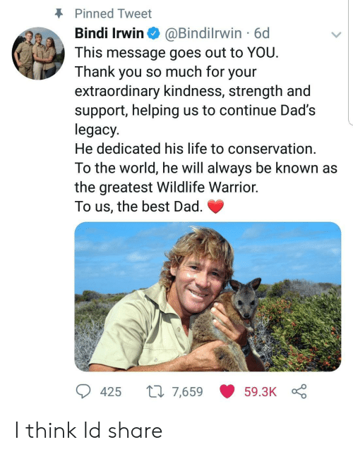 Dad, Life, and Thank You: Pinned Tweet  Bindi Irwin @Bindilrwin 6d  This message goes out to YOU  Thank you so much for your  extraordinary kindness, strength and  support, helping us to continue Dad's  legacy  He dedicated his life to conservation  To the world, he will always be known as  the greatest Wildlife Warrior.  lo us, the best Dad  425 t 7,659 59.3K I think Id share
