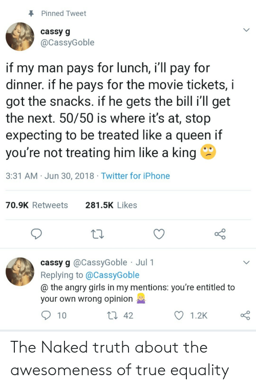Entitled: Pinned Tweet  cassy g  @CassyGoble  if my man pays for lunch, i'll pay for  dinner. if he pays for the movie tickets,  got the snacks. if he gets the bill i'll get  the next. 50/50 is where it's at, stop  expecting to be treated like a queen if  you're not treating him like a king  3:31 AM Jun 30, 2018 Twitter for iPhone  281.5K Likes  70.9K Retweets  cassy g @CassyGoble Jul 1  Replying to @CassyGoble  @ the angry girls in my mentions: you're entitled to  your own wrong opinion  Li 42  10  1.2K The Naked truth about the awesomeness of true equality