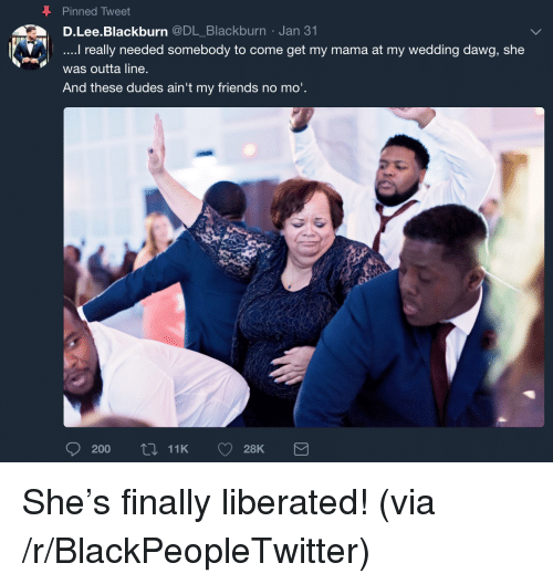 Blackpeopletwitter, Friends, and Wedding: Pinned Tweet  D.Lee.Blackburn @DL_Blackburn Jan 31  really needed somebody to come get my mama at my wedding dawg, she  was outta line  And these dudes ain't my friends no mo'  200t 11K 28K <p>She's finally liberated! (via /r/BlackPeopleTwitter)</p>