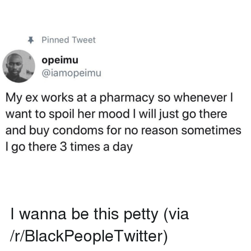 Blackpeopletwitter, Mood, and Petty: Pinned Tweet  opeimu  @iamopeimu  My ex works at a pharmacy so whenever l  want to spoil her mood I will just go there  and buy condoms for no reason sometimes  I go there 3 times a day <p>I wanna be this petty (via /r/BlackPeopleTwitter)</p>