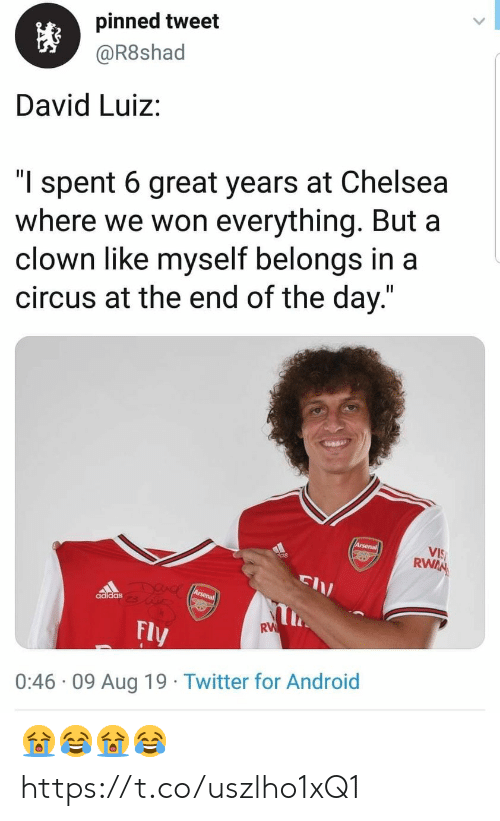 "Adidas: pinned tweet  @R8shad  David Luiz:  ""l spent 6 great years at Chelsea  where we won everything. But a  clown like myself belongs in a  circus at the end of the day.""  Arsenal  VIS  RWAN  DUAC Arsena  adidas  RW  Fly  0:46 09 Aug 19 Twitter for Android 😭😂😭😂 https://t.co/uszlho1xQ1"
