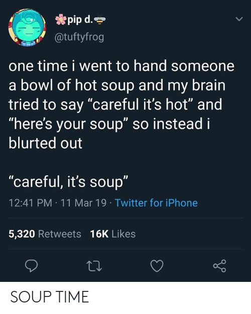 """Of Hot: pip d.  @tuftyfrog  one time i went to hand someone  a bowl of hot soup and my brain  tried to say """"careful it's hot"""" and  """"here's your soup"""" so instead i  blurted out  """"careful, it's soup""""  12:41 PM 11 Mar 19 Twitter for iPhone  5,320 Retweets 16K Likes SOUP TIME"""