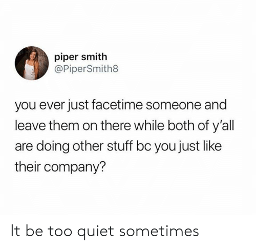Dank, Facetime, and Quiet: piper smith  @PiperSmith8  you ever just facetime someone and  leave them on there while both of y'all  are doing other stuff bc you just like  their company? It be too quiet sometimes