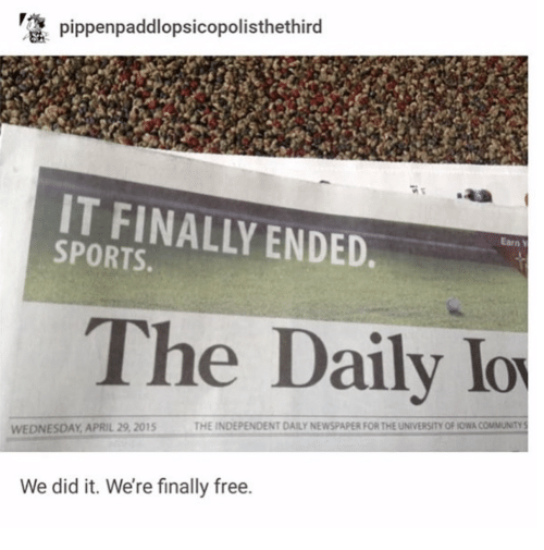 Iowa: pippenpaddlopsicopolisthethird  IT FINALLY ENDED  SPORTS.  Earn Y  The Daily lo  THE INDEPENDENT DAILY NEWSPAPER FOR THE UNIVERSITY OF IOWA COMMUNITY S  WEDNESDAY APRIL 29, 2015  We did it. We're finally free.