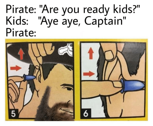 "Pirate: Pirate: ""Are you ready kids?""  Kids: ""Aye aye, Captain""  Pirate:  UAhis-Guy-Menes  6."