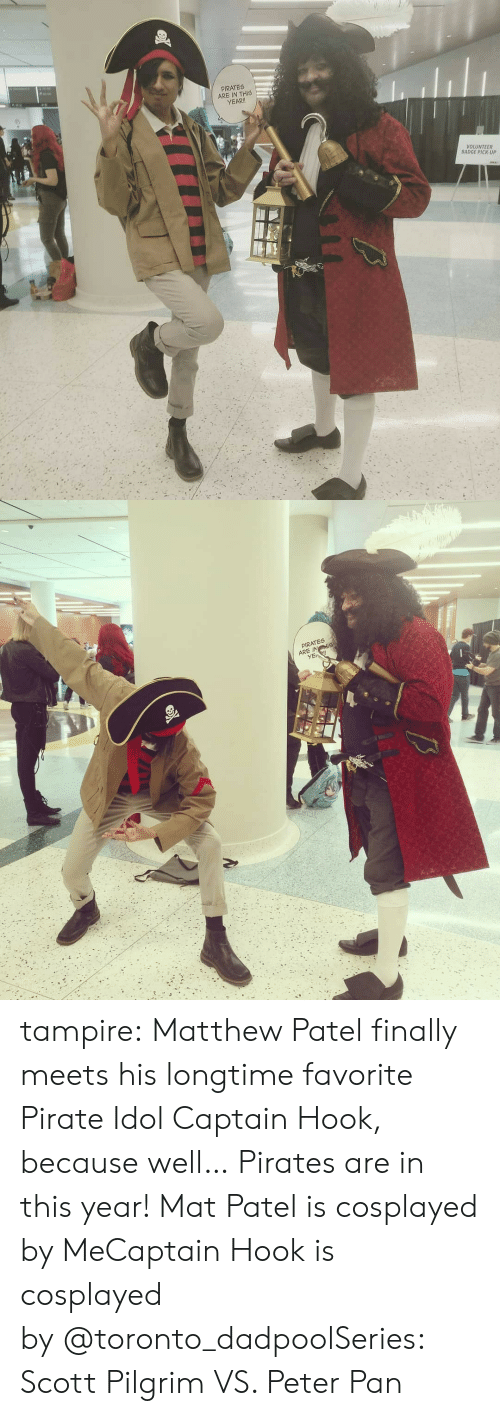 Instagram, Peter Pan, and Target: PIRATES  ARE IN THIS  YEAR!  VOLUNTEER  BADGE PICK UP   PIRATES  ARE INS tampire:    Matthew Patel finally meets his longtime favorite Pirate Idol Captain Hook, because well… Pirates are in this year!  Mat Patel is cosplayed by MeCaptain Hook is cosplayed by @toronto_dadpoolSeries: Scott Pilgrim VS. Peter Pan