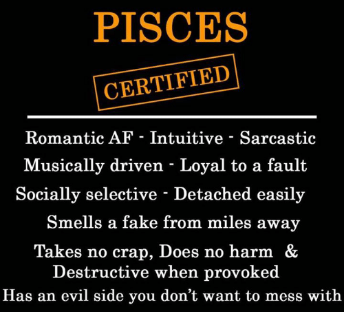 Crapping: PISCES  CERTIFIED  Romantic AF - Intuitive - Sarcastic  Musically driven - Loyal to a fault  Socially selective - Detached easily  Smells a fake from miles away  Takes no crap, Does no harm &  Destructive when provoked  Has an evil side you don't want to mess with