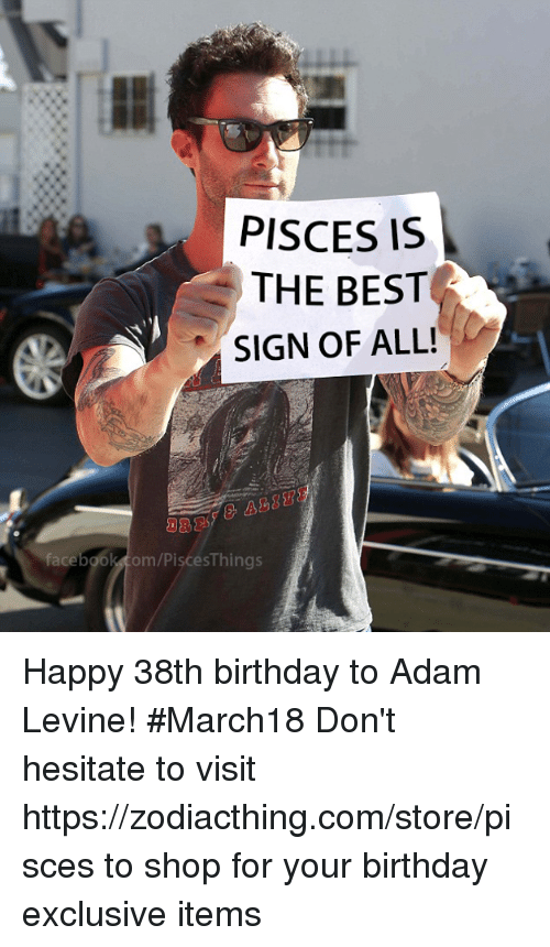Adam Levine: PISCES IS  THE BEST  SIGN OF ALL!  face  om/PiscesThings Happy 38th birthday to Adam Levine! #March18 Don't hesitate to visit https://zodiacthing.com/store/pisces to shop for your birthday exclusive items