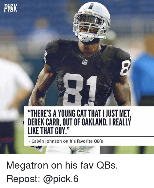 """Calvin Johnson, Memes, and 🤖: PiSK  """"THERE'S A YOUNG CAT THAT I JUST MET,  DEREK CARR, OUT OF OAKLAND. I REALLY  LIKE THAT GUY.""""  Calvin Johnson on his favorite QB's Megatron on his fav QBs. Repost: @pick.6"""