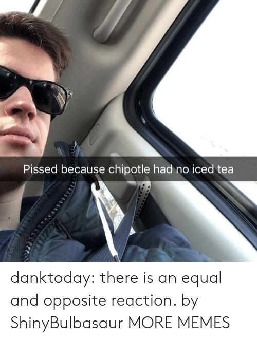 Chipotle: Pissed because chipotle had no iced tea danktoday:  there is an equal and opposite reaction. by ShinyBulbasaur MORE MEMES