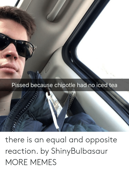 Chipotle: Pissed because chipotle had no iced tea there is an equal and opposite reaction. by ShinyBulbasaur MORE MEMES