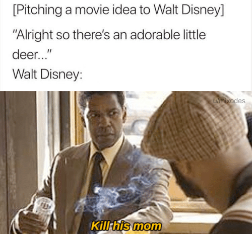 """Deer, Disney, and Movie: [Pitching a movie idea to Walt Disney]  """"Alright so there's an adorable little  deer...""""  Walt Disney:  umixodes  Kill his mom"""