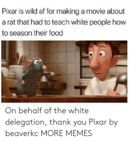 Behalf: Pixar is wild af for making a movie about  a rat that had to teach white people how  to season their food On behalf of the white delegation, thank you Pixar by beaverkc MORE MEMES