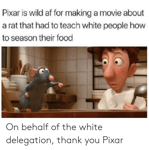 Behalf: Pixar is wild af for making a movie about  a rat that had to teach white people how  to season their food On behalf of the white delegation, thank you Pixar