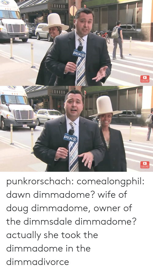 Doug, Tumblr, and Blog: PIXD  SUBSCRIBE   SUBSCRIBE punkrorschach:  comealongphil: dawn dimmadome? wife of doug dimmadome, owner of the dimmsdale dimmadome?  actually she took the dimmadome in the dimmadivorce