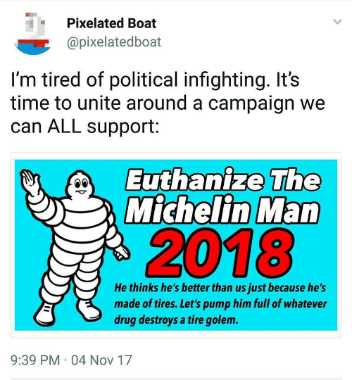 Euthanize: Pixelated Boat  @pixelatedboat  I'm tired of political infighting. It's  time to unite around a campaign we  can ALL support:  Euthanize The  Michelin Man  2018  He thinks he's better than us just because he's  made of tires. Let's pump him full of whatever  drug destroys a tire golem.  9:39 PM 04 Nov 17