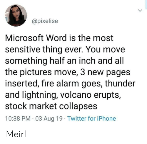 Lightning: @pixelise  Microsoft Word is the most  sensitive thing ever. You move  something half an inch and all  the pictures move, 3 new pages  inserted, fire alarm goes, thunder  and lightning, volcano erupts,  stock market collapses  10:38 PM 03 Aug 19 Twitter for iPhone Meirl