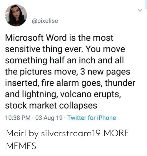 Lightning: @pixelise  Microsoft Word is the most  sensitive thing ever. You move  something half an inch and all  the pictures move, 3 new pages  inserted, fire alarm goes, thunder  and lightning, volcano erupts,  stock market collapses  10:38 PM 03 Aug 19 Twitter for iPhone Meirl by silverstream19 MORE MEMES
