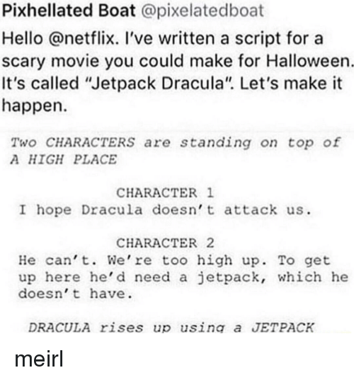 """Halloween, Hello, and Netflix: Pixhellated Boat @pixelatedboat  Hello @netflix. 've written a script for a  scary movie you could make for Halloween  It's called """"Jetpack Dracula"""". Let's make it  happen  Two CHARACTERSs are standing on top of  A HIGH PLACE  CHARACTER 1  I hope Dracula doesn t attack us  CHARACTER2  He can't. We're too high up. To get  up here he'd need a jetpack, which he  doesn't have  DRACULA rises up using a JETPACK meirl"""
