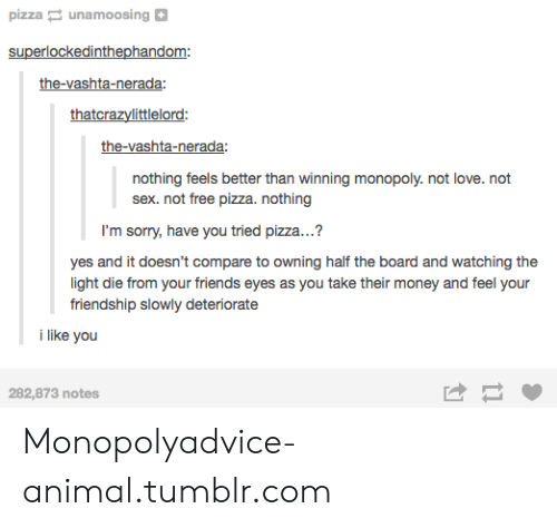 vashta nerada: pizza unamoosing  superlockedinthephandom:  the-vashta-nerada  thatcrazylittlelord:  the-vashta-nerada:  nothing feels better than winning monopoly. not love. not  sex. not free pizza. nothing  I'm sorry, have you tried pizza...?  yes and it doesn't compare to owning half the board and watching the  light die from your friends eyes as you take their money and feel your  friendship slowly deteriorate  i like you  282,873 notes Monopolyadvice-animal.tumblr.com
