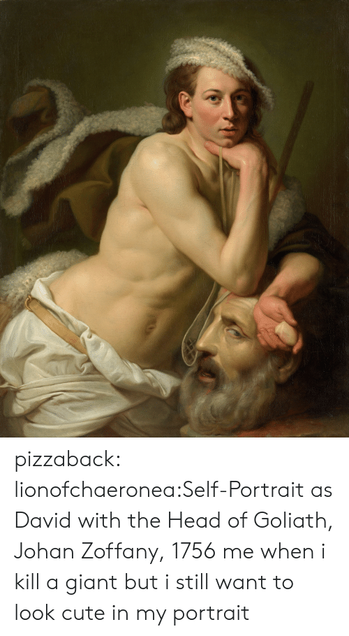 goliath: pizzaback:  lionofchaeronea:Self-Portrait as David with the Head of Goliath, Johan Zoffany, 1756 me when i kill a giant but i still want to look cute in my portrait