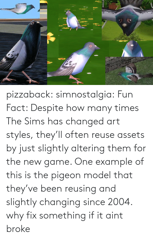 model: pizzaback: simnostalgia: Fun Fact: Despite how many times The Sims has changed art styles, they'll often reuse assets by just slightly altering them for the new game. One example of this is the pigeon model that they've been reusing and slightly changing since 2004.  why fix something if it aint broke