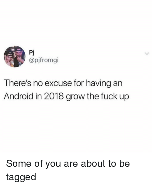 Android, Memes, and Fuck: Pj  @pjfromgi  There's no excuse for having an  Android in 2018 grow the fuck up Some of you are about to be tagged
