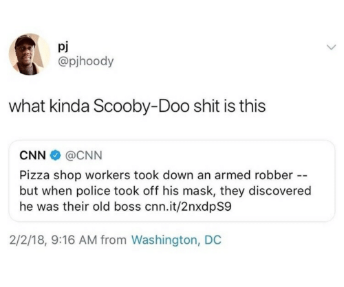 cnn.com, Pizza, and Police: pj  @pjhoody  what kinda Scooby-Doo shit is this  CNN  @CNN  Pizza shop workers took down an armed robber -  but when police took off his mask, they discovered  he was their old boss cnn.it/2nxdpS9  2/2/18, 9:16 AM from Washington, DC
