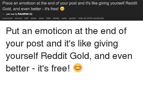 > > Emoticon: Place an emoticon at the end of your post and it's like giving yourself Reddit  Gold, and even better it's free!  just now  by futurefred O  comment source  edit share save hide delete nsfw spoiler hide all child comments