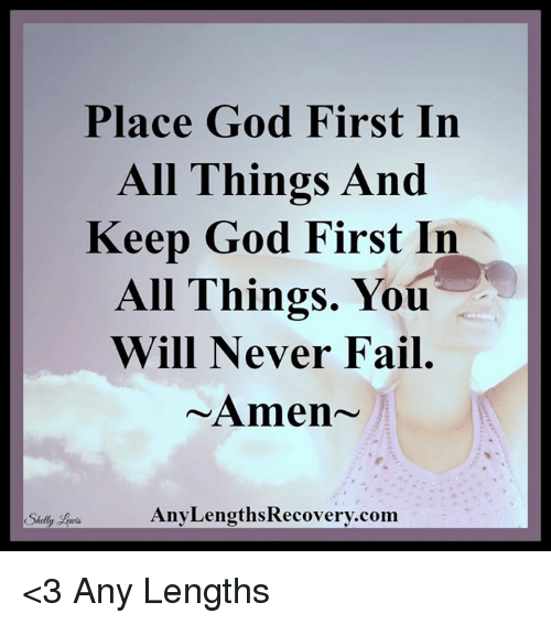 Shellie: Place God First In  All Things And  Keep God First In  All Things. You  Will Never Fail  Amen  Any LengthsRecovery.com  Shelly <3 Any Lengths