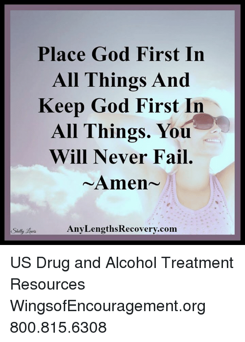 Shellie: Place God First In  All Things And  Keep God First In  All Things. You  Will Never Fail  Amen  Any LengthsRecovery.com  Shelly US Drug and Alcohol Treatment Resources  WingsofEncouragement.org 800.815.6308