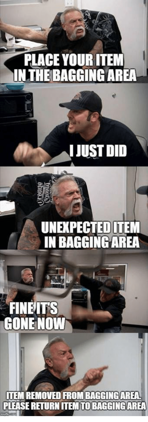 Gone, Did, and Please: PLACE YOUR ITEM  IN THE BAGGING AREA  IJUST DID  UNEXPECTEDITEM  IN BAGGING AREA  FINEITS  GONE NOVW  ITEM REMOVED FROM BAGGING AREA  PLEASE RETURN ITEM TO BAGGING AREA