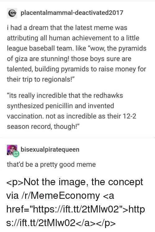 """A Dream, Baseball, and Meme: placentalmammal-deactivated2017  i had a dream that the latest meme was  attributing all human achievement to a little  league baseball team. like """"wow, the pyramids  of giza are stunning! those boys sure are  talented, building pyramids to raise money for  their trip to regionals!""""  """"its really incredible that the redhawks  synthesized penicillin and invented  vaccination. not as incredible as their 12-2  season record, though!""""  bisexualpiratequeen  that'd be a pretty good meme <p>Not the image, the concept via /r/MemeEconomy <a href=""""https://ift.tt/2tMlw02"""">https://ift.tt/2tMlw02</a></p>"""