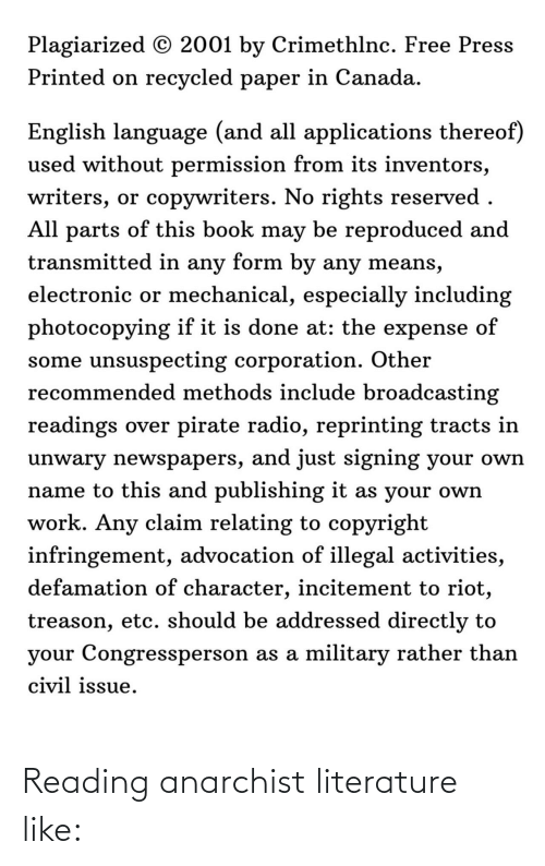 Pirate: Plagiarized © 2001 by Crimethlnc. Free Press  Printed on recycled paper in Canada.  English language (and all applications thereof)  used without permission from its inventors,  writers, or copywriters. No rights reserved .  All parts of this book may be reproduced and  transmitted in any form by any means,  electronic or mechanical, especially including  photocopying if it is done at: the expense of  some unsuspecting corporation. Other  recommended methods include broadcasting  readings over pirate radio, reprinting tracts in  unwary newspapers, and just signing your own  name to this and publishing it as your own  work. Any claim relating to copyright  infringement, advocation of illegal activities,  defamation of character, incitement to riot,  treason, etc. should be addressed directly to  your Congressperson as a military rather than  civil issue. Reading anarchist literature like: