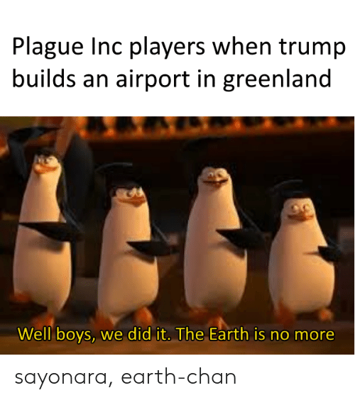 Earth, Trump, and Boys: Plague Inc players when trump  builds an airport in greenland  Well boys, we did it. The Earth is no more sayonara, earth-chan