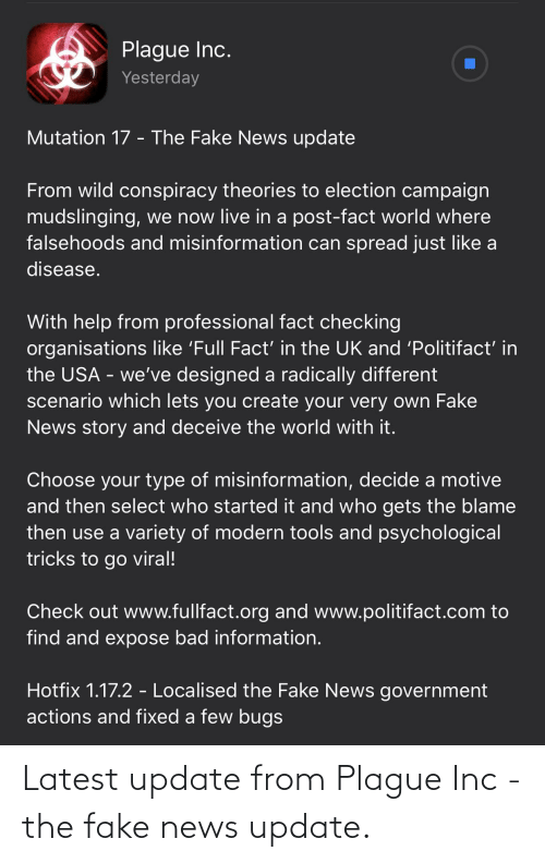 Bad, Fake, and News: Plague Inc.  Yesterday  Mutation 17 - The Fake News update  From wild conspiracy theories to election campaign  mudslinging, we now live in a post-fact world where  falsehoods and misinformation can spread just like a  disease.  With help from professional fact checking  organisations like 'Full Fact' in the UK and 'Politifact' in  the USA - we've designed a radically different  scenario which lets you create your very own Fake  News story and deceive the world with it.  Choose your type of misinformation, decide a motive  and then select who started it and who gets the blame  then use a variety of modern tools and psychological  tricks to go viral!  Check out www.fullfact.org and www.politifact.com to  find and expose bad information.  Hotfix 1.17.2 - Localised the Fake News government  actions and fixed a few bugs Latest update from Plague Inc - the fake news update.